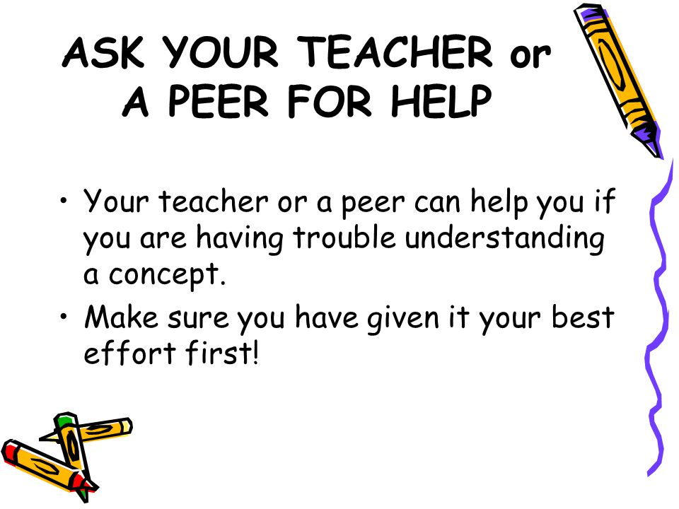 ASK YOUR TEACHER or A PEER FOR HELP Your teacher or a peer can help you if you are having trouble understanding a concept. Make sure you have given it