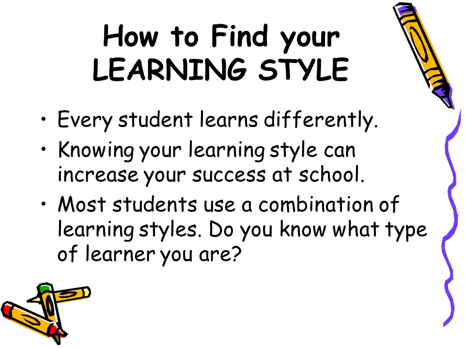 How to Find your LEARNING STYLE Every student learns differently. Knowing your learning style can increase your success at school. Most students use a