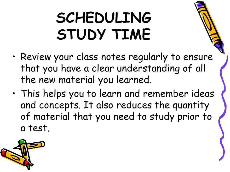 SCHEDULING STUDY TIME Review your class notes regularly to ensure that you have a clear understanding of all the new material you learned. This helps