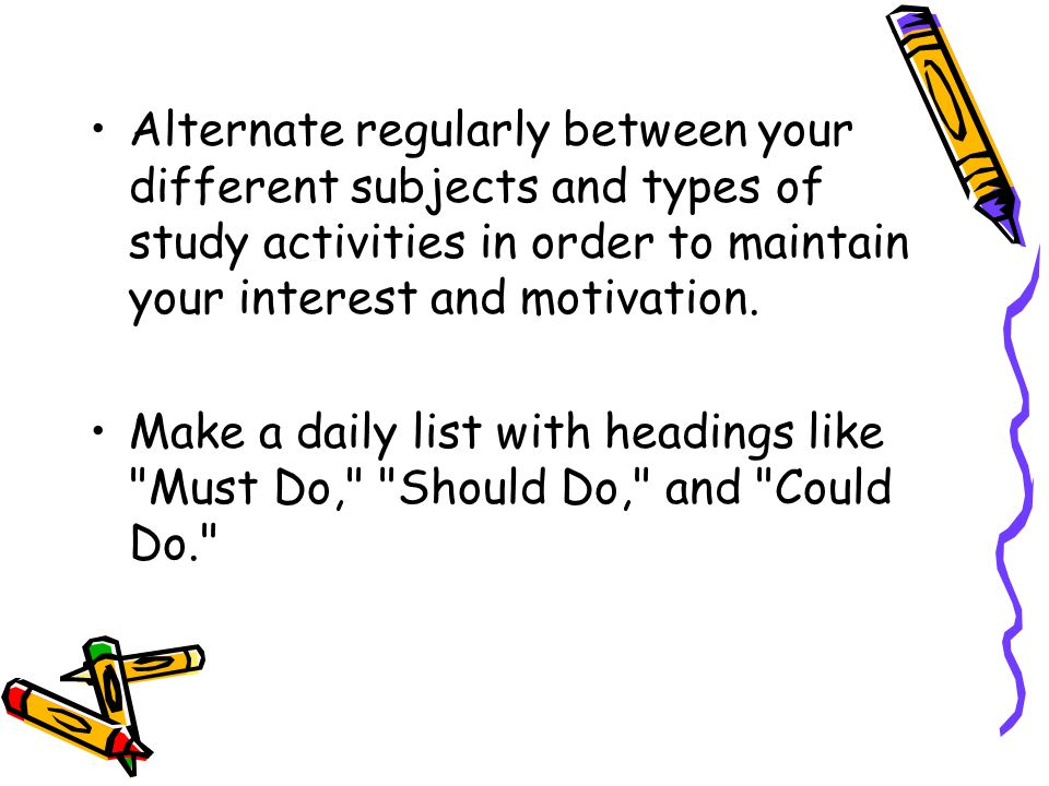 Alternate regularly between your different subjects and types of study activities in order to maintain your interest and motivation. Make a daily list