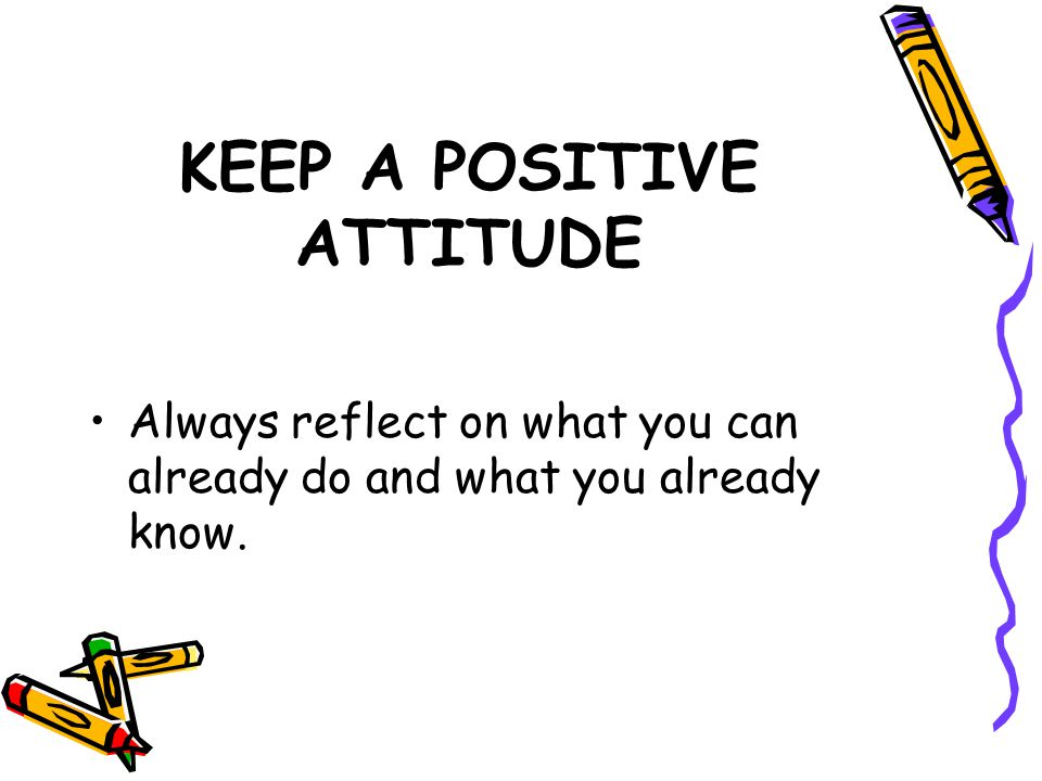 KEEP A POSITIVE ATTITUDE Always reflect on what you can already do and what you already know.