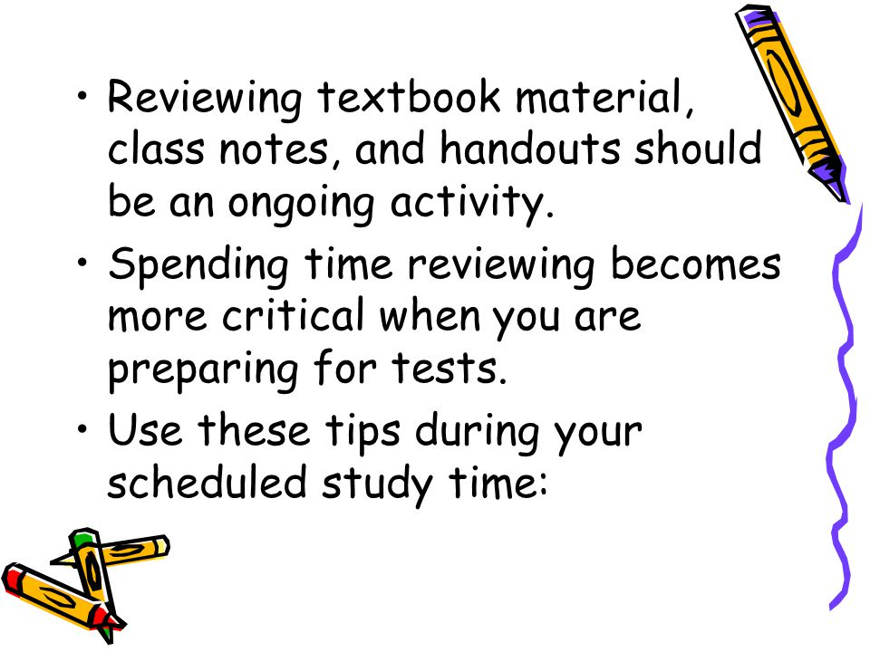 Reviewing textbook material, class notes, and handouts should be an ongoing activity. Spending time reviewing becomes more critical when you are prepa