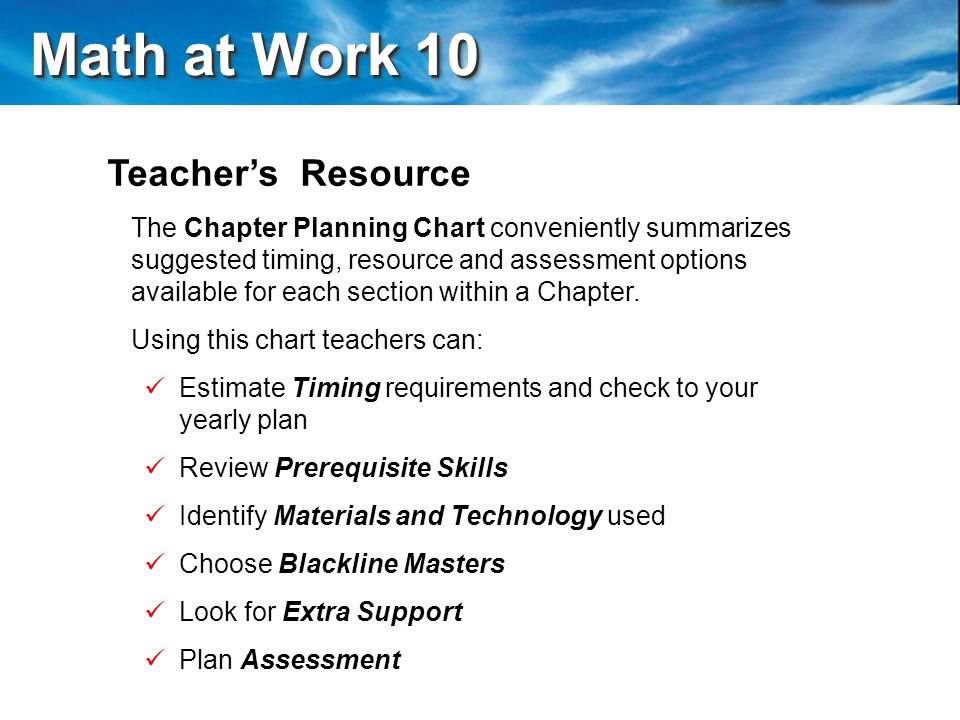 Math at Work 10 Math at Work 10 Teacher's Resource The Chapter Planning Chart conveniently summarizes suggested timing, resource and assessment options available for each section within a Chapter.