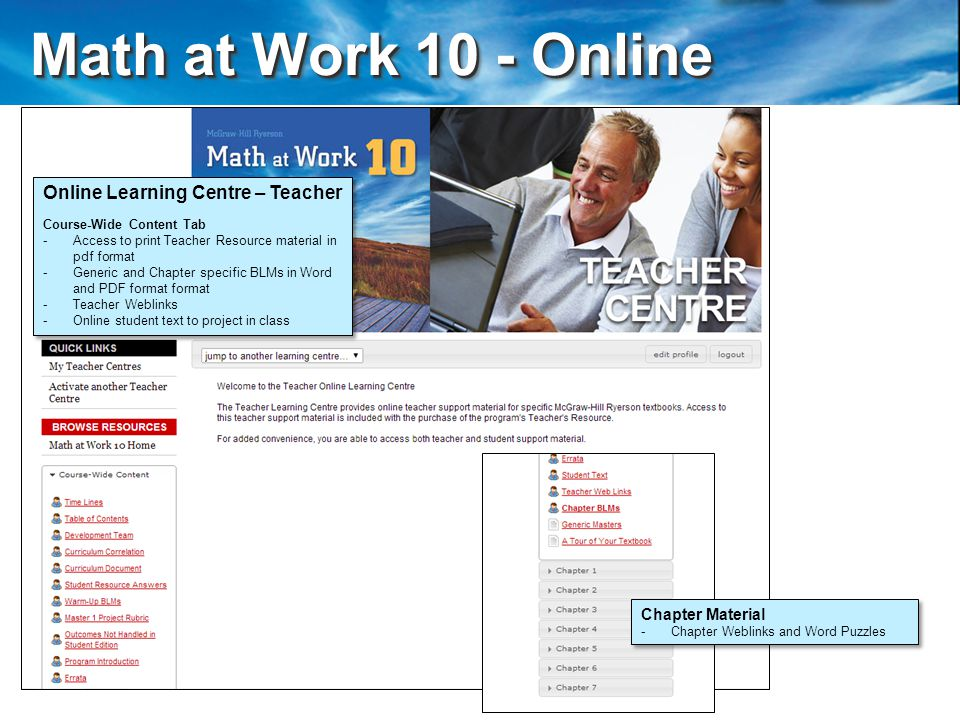 Math at Work 10 - Online Math at Work 10 - Online Online Learning Centre – Teacher Course-Wide Content Tab - -Access to print Teacher Resource material in pdf format - -Generic and Chapter specific BLMs in Word and PDF format format - -Teacher Weblinks - -Online student text to project in class Online Learning Centre – Teacher Course-Wide Content Tab - -Access to print Teacher Resource material in pdf format - -Generic and Chapter specific BLMs in Word and PDF format format - -Teacher Weblinks - -Online student text to project in class Chapter Material - -Chapter Weblinks and Word Puzzles Chapter Material - -Chapter Weblinks and Word Puzzles