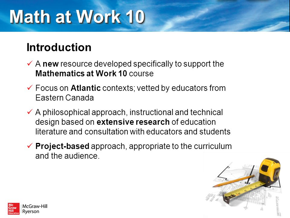 Introduction A new resource developed specifically to support the Mathematics at Work 10 course Focus on Atlantic contexts; vetted by educators from Eastern Canada A philosophical approach, instructional and technical design based on extensive research of education literature and consultation with educators and students Project-based approach, appropriate to the curriculum and the audience.