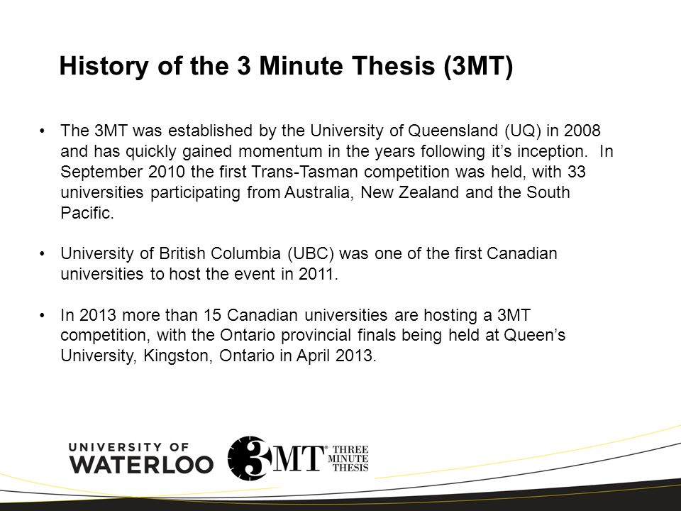 History of the 3 Minute Thesis (3MT) The 3MT was established by the University of Queensland (UQ) in 2008 and has quickly gained momentum in the years following it's inception.