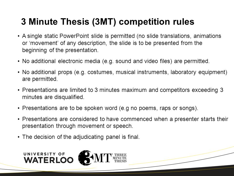 3 Minute Thesis (3MT) competition rules A single static PowerPoint slide is permitted (no slide translations, animations or 'movement' of any description, the slide is to be presented from the beginning of the presentation.