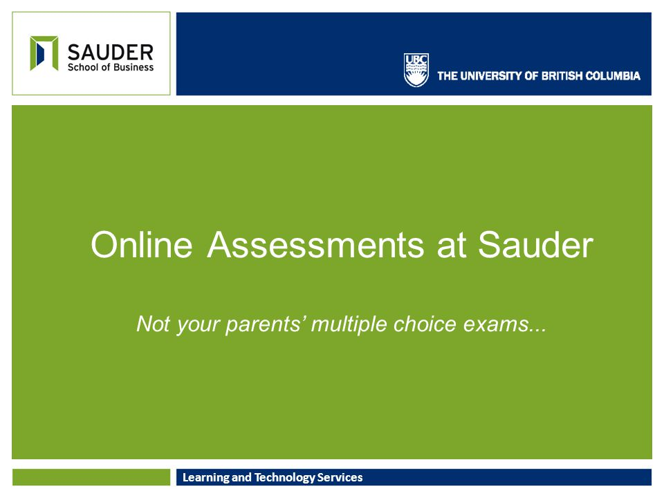 Learning and Technology Services Online Assessments at Sauder Not your parents' multiple choice exams...