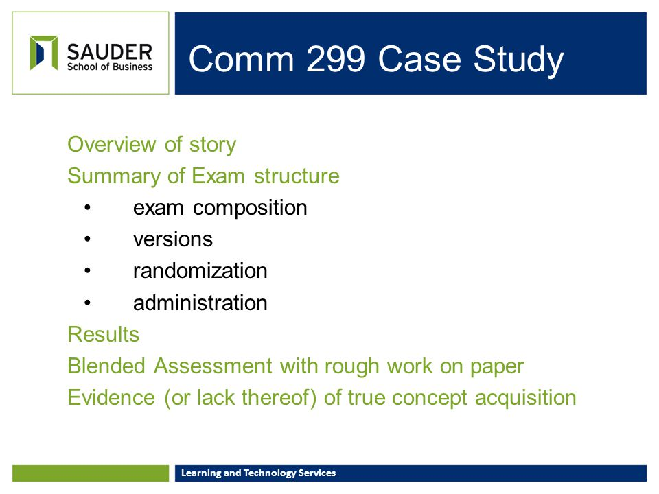 Learning and Technology Services Comm 299 Case Study Overview of story Summary of Exam structure exam composition versions randomization administratio