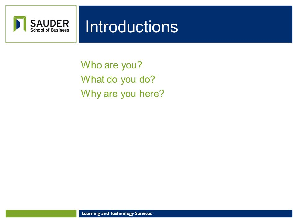 Learning and Technology Services Introductions Who are you? What do you do? Why are you here?