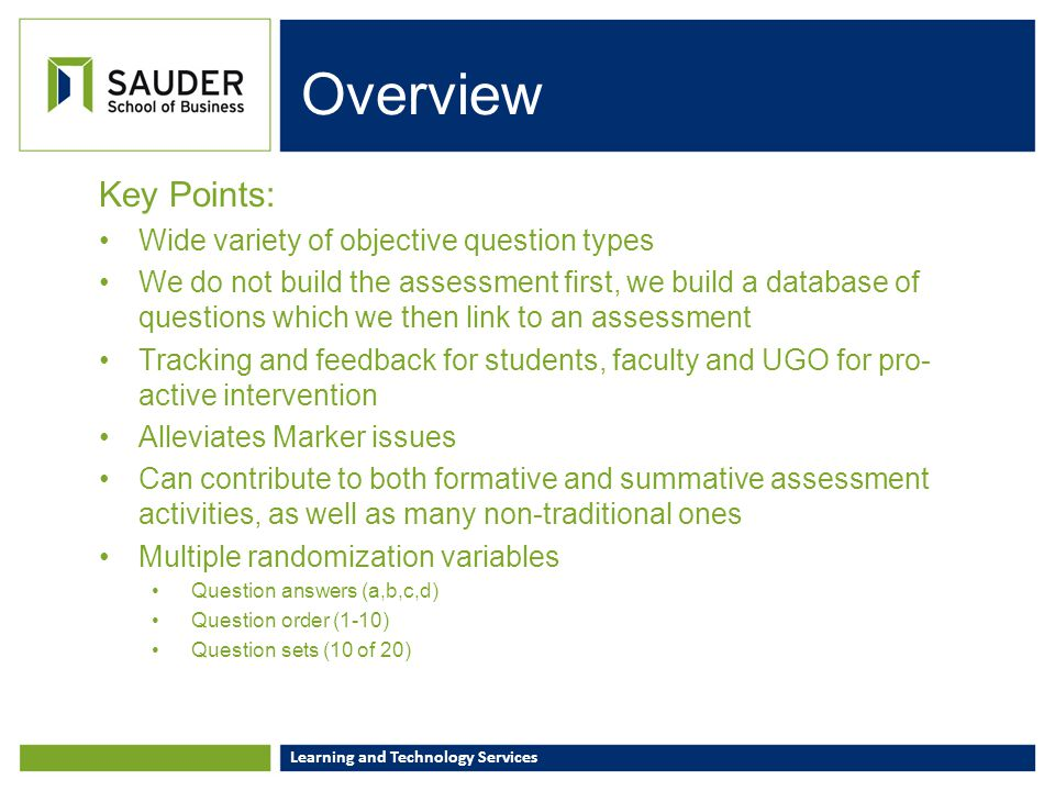 Learning and Technology Services Assessment Types (Vista Lexicon) Quiz Fully tracked and 'controllable' Results can populate the Gradebook for Formative grade aggregations and/or used for Selective Release triggers Survey Can contain exact same questions, but ALL responses are anonymous NOTE: we can 'see' if a student has completed, but NOT how they responded Self-Assessment Can utilize all available questions from the Database for self- access NOTE: NO RESULTS CAN BE TRACKED BY ANYONE OTHER THAN THE STUDENT