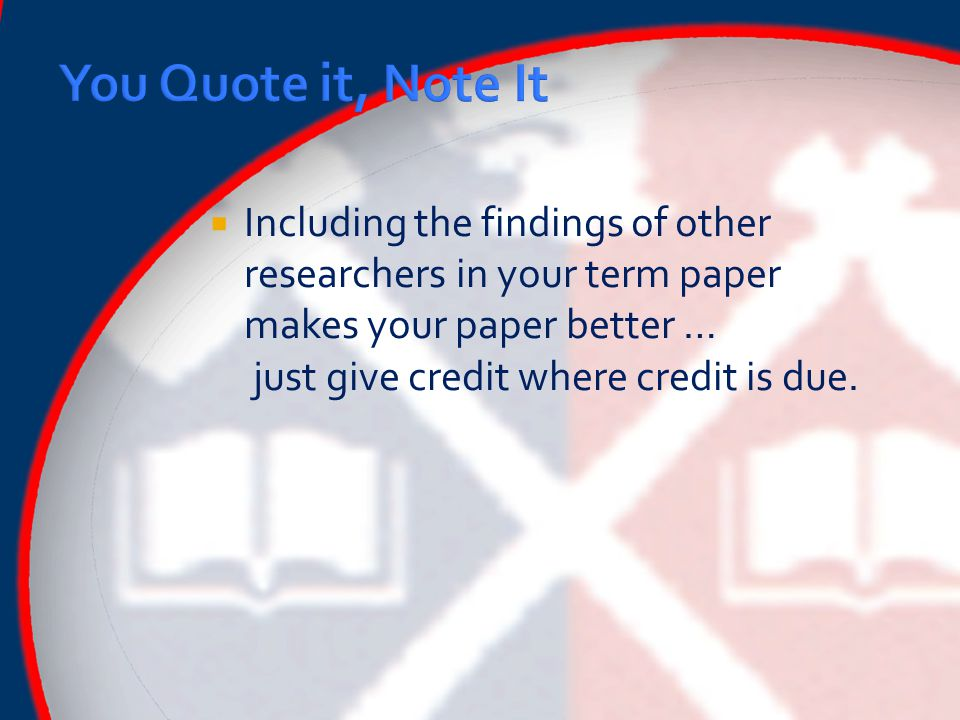  Including the findings of other researchers in your term paper makes your paper better … just give credit where credit is due.