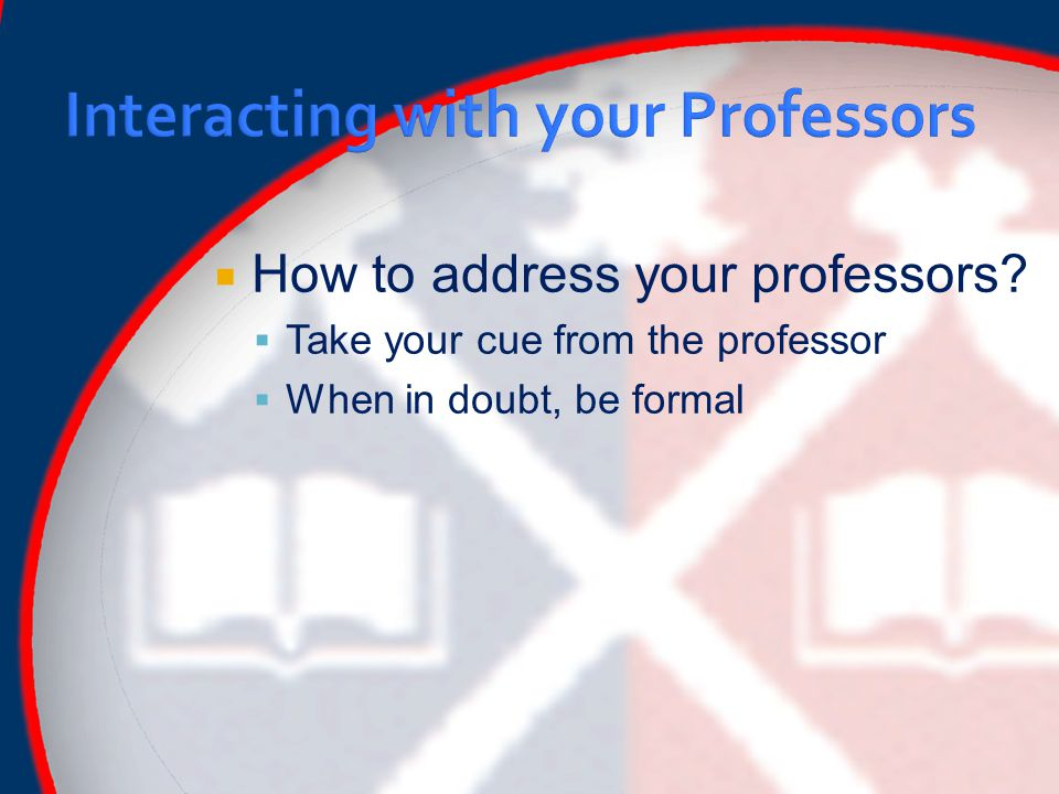  How to address your professors  Take your cue from the professor  When in doubt, be formal