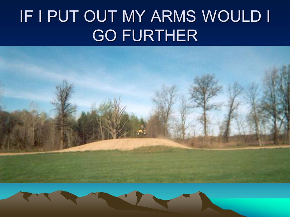 IF I PUT OUT MY ARMS WOULD I GO FURTHER