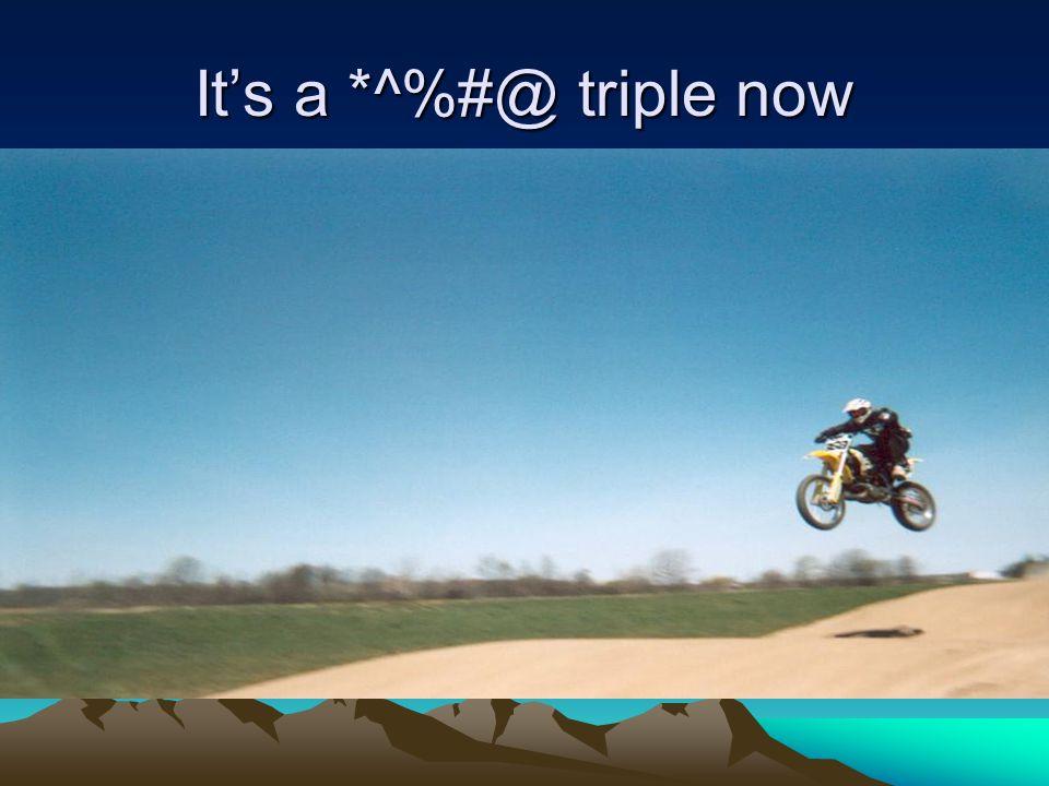 It's a *^%#@ triple now