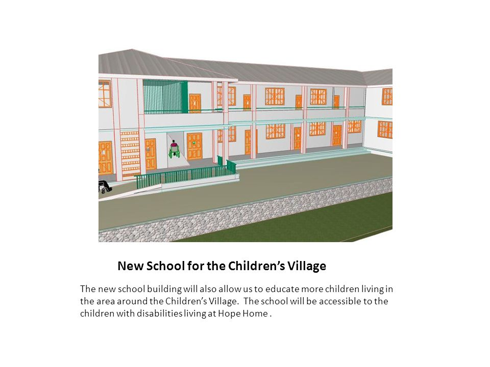 New School for the Children's Village The new school building will also allow us to educate more children living in the area around the Children's Village.