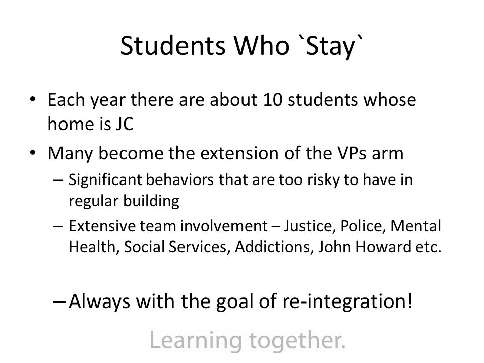 Students Who `Stay` Each year there are about 10 students whose home is JC Many become the extension of the VPs arm – Significant behaviors that are too risky to have in regular building – Extensive team involvement – Justice, Police, Mental Health, Social Services, Addictions, John Howard etc.