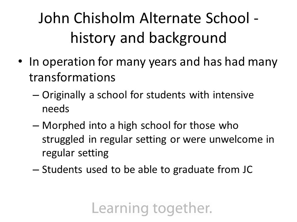 John Chisholm Alternate School - history and background In operation for many years and has had many transformations – Originally a school for students with intensive needs – Morphed into a high school for those who struggled in regular setting or were unwelcome in regular setting – Students used to be able to graduate from JC