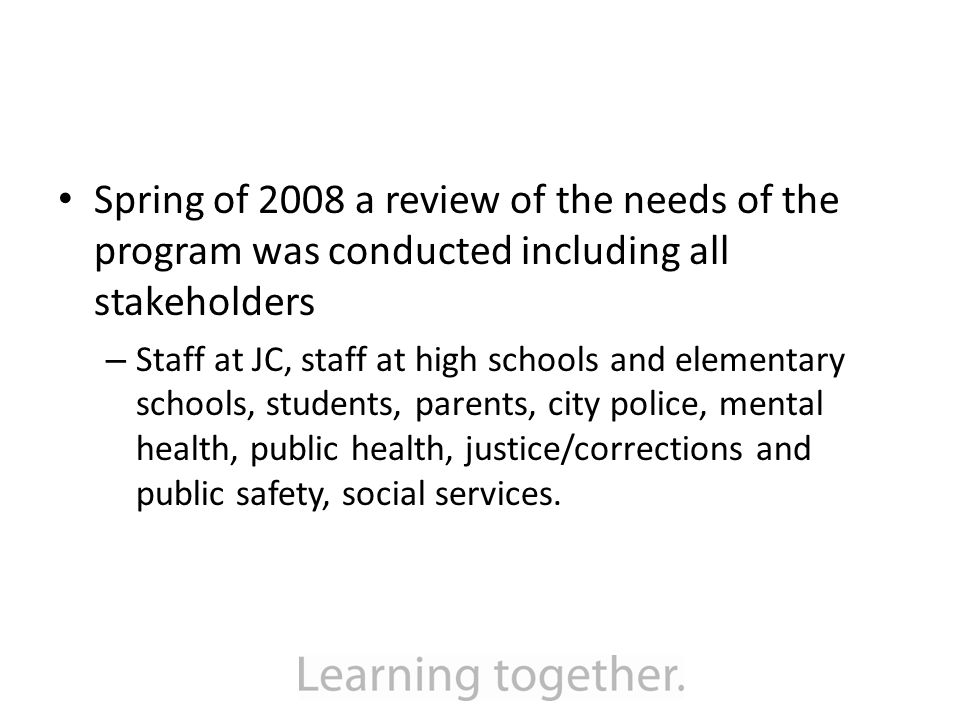 Spring of 2008 a review of the needs of the program was conducted including all stakeholders – Staff at JC, staff at high schools and elementary schools, students, parents, city police, mental health, public health, justice/corrections and public safety, social services.