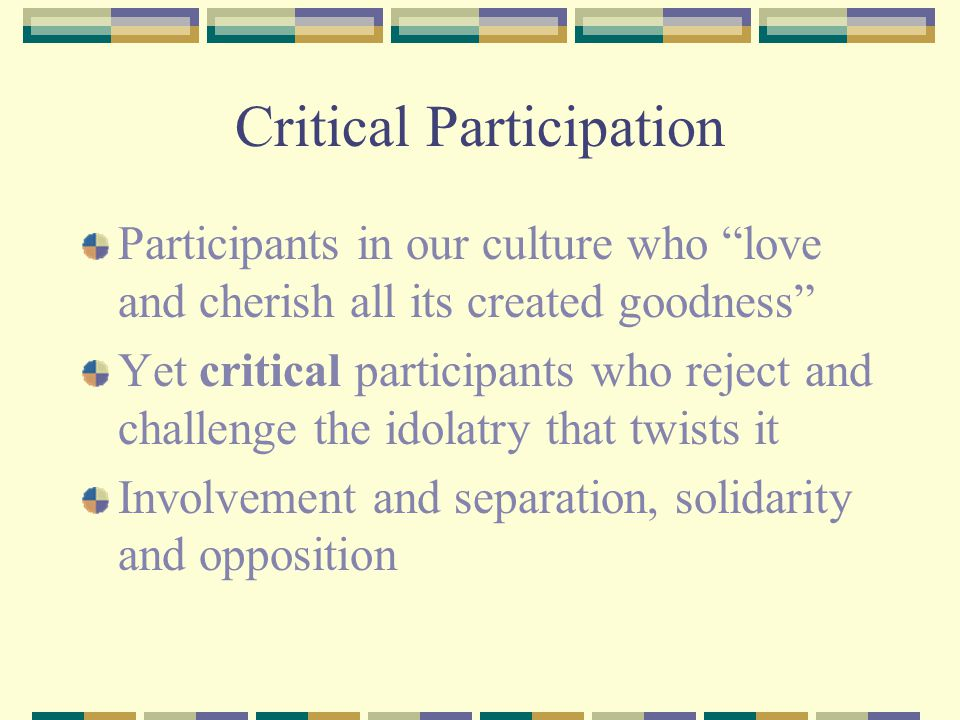 Critical Participation Participants in our culture who love and cherish all its created goodness Yet critical participants who reject and challenge the idolatry that twists it Involvement and separation, solidarity and opposition
