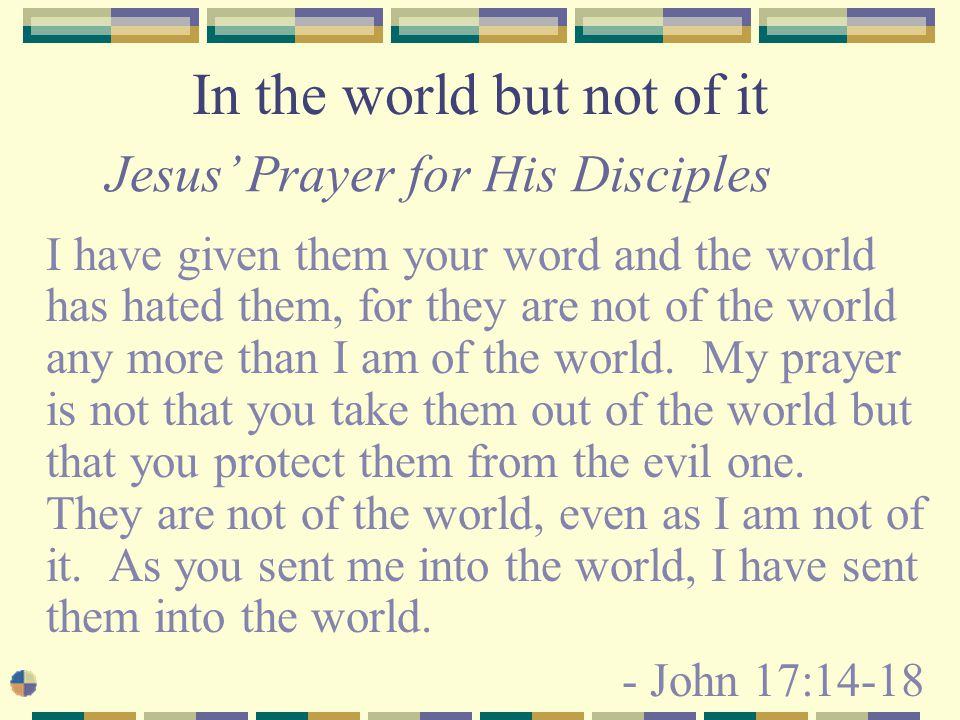 In the world but not of it I have given them your word and the world has hated them, for they are not of the world any more than I am of the world.
