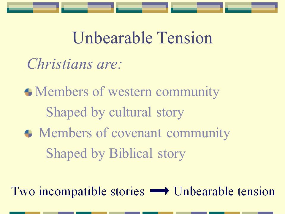 Unbearable Tension Members of western community Shaped by cultural story Members of covenant community Shaped by Biblical story Christians are: