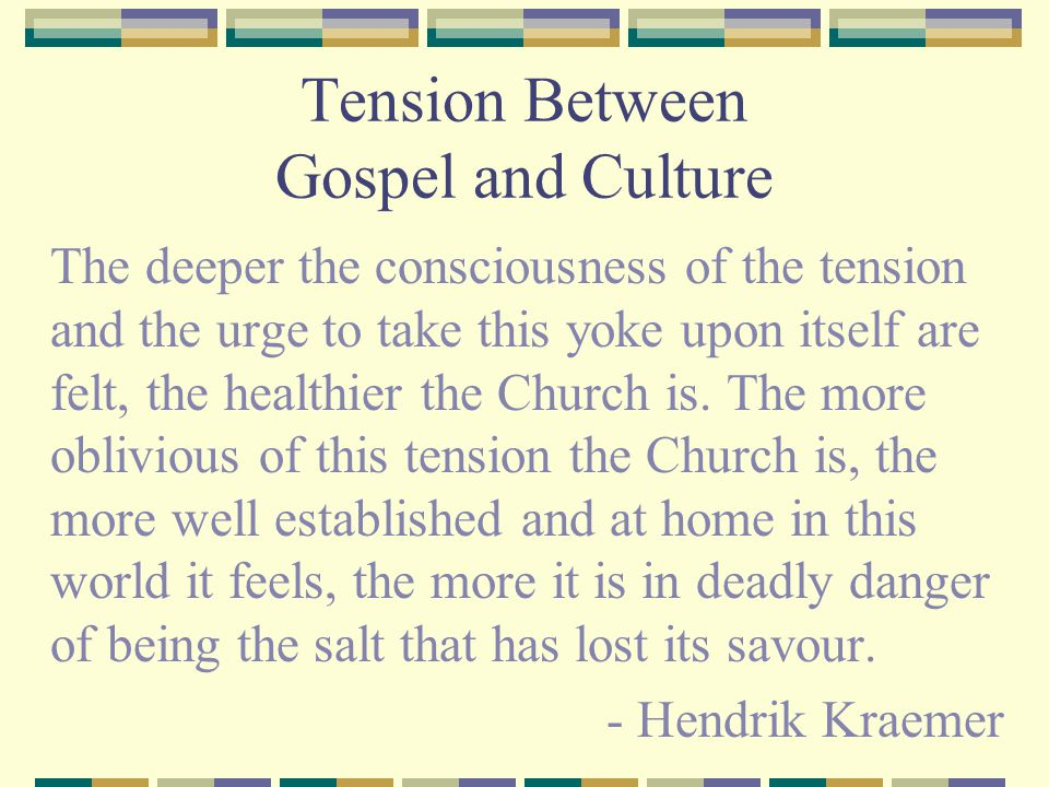 Tension Between Gospel and Culture The deeper the consciousness of the tension and the urge to take this yoke upon itself are felt, the healthier the Church is.