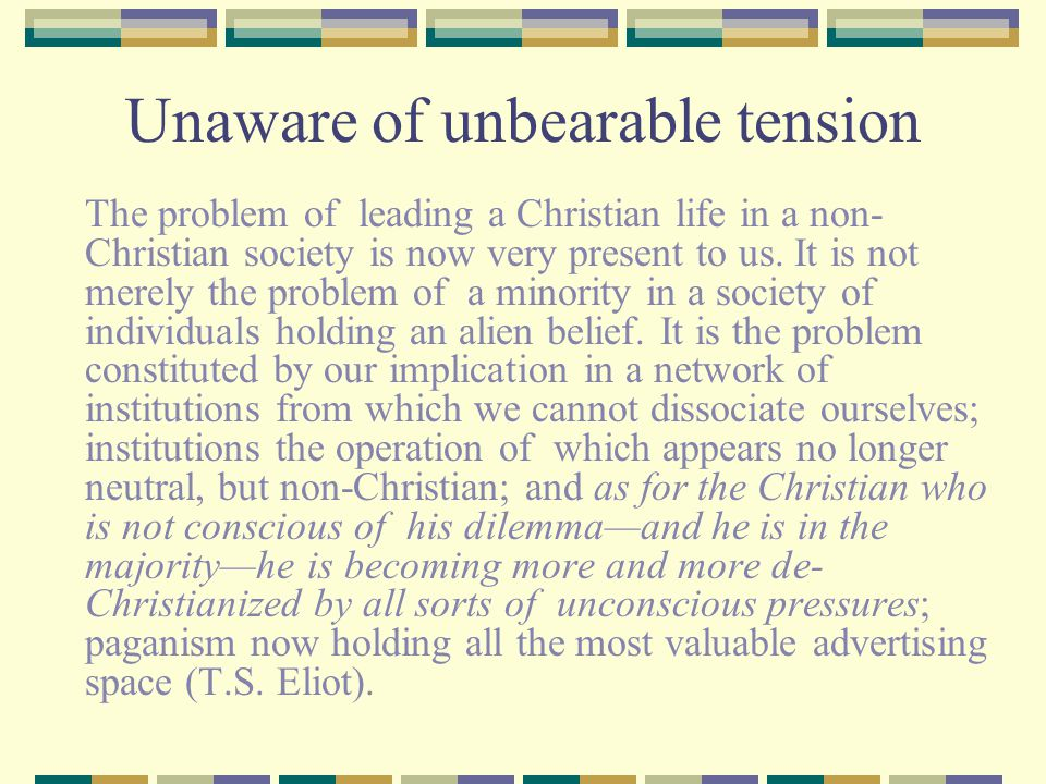 Unaware of unbearable tension The problem of leading a Christian life in a non- Christian society is now very present to us.