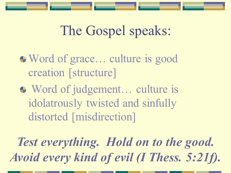 The Gospel speaks: Word of grace… culture is good creation [structure] Word of judgement… culture is idolatrously twisted and sinfully distorted [misdirection] Test everything.
