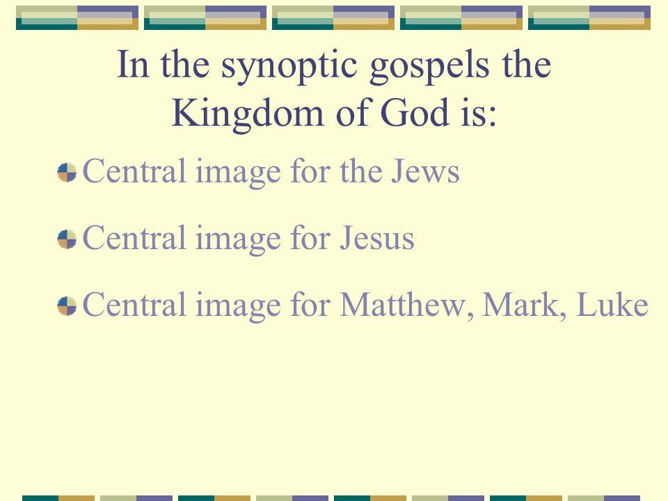 In the synoptic gospels the Kingdom of God is: Central image for the Jews Central image for Jesus Central image for Matthew, Mark, Luke