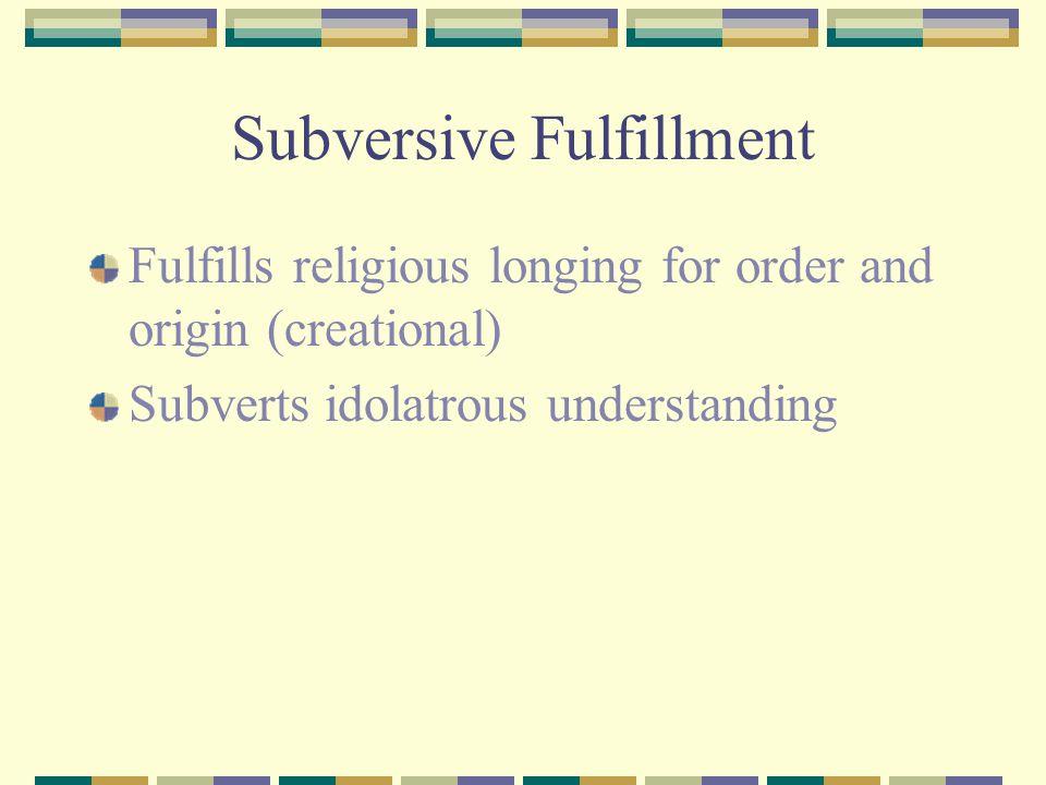 Subversive Fulfillment Fulfills religious longing for order and origin (creational) Subverts idolatrous understanding