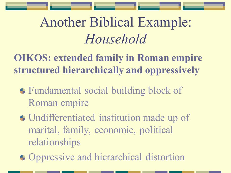 Another Biblical Example: Household Fundamental social building block of Roman empire Undifferentiated institution made up of marital, family, economic, political relationships Oppressive and hierarchical distortion OIKOS: extended family in Roman empire structured hierarchically and oppressively