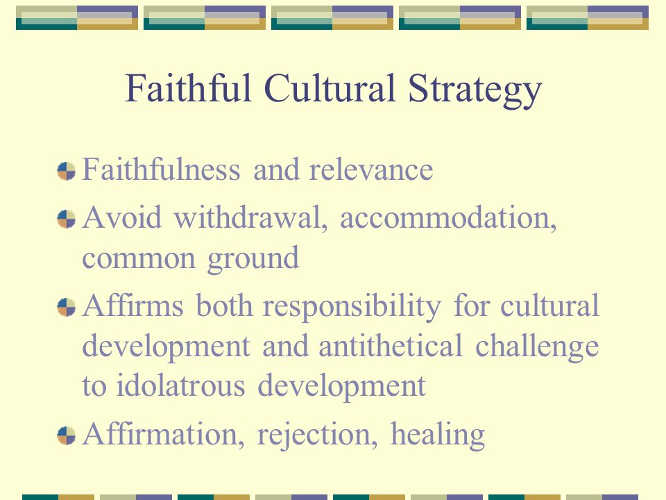 Faithful Cultural Strategy Faithfulness and relevance Avoid withdrawal, accommodation, common ground Affirms both responsibility for cultural development and antithetical challenge to idolatrous development Affirmation, rejection, healing