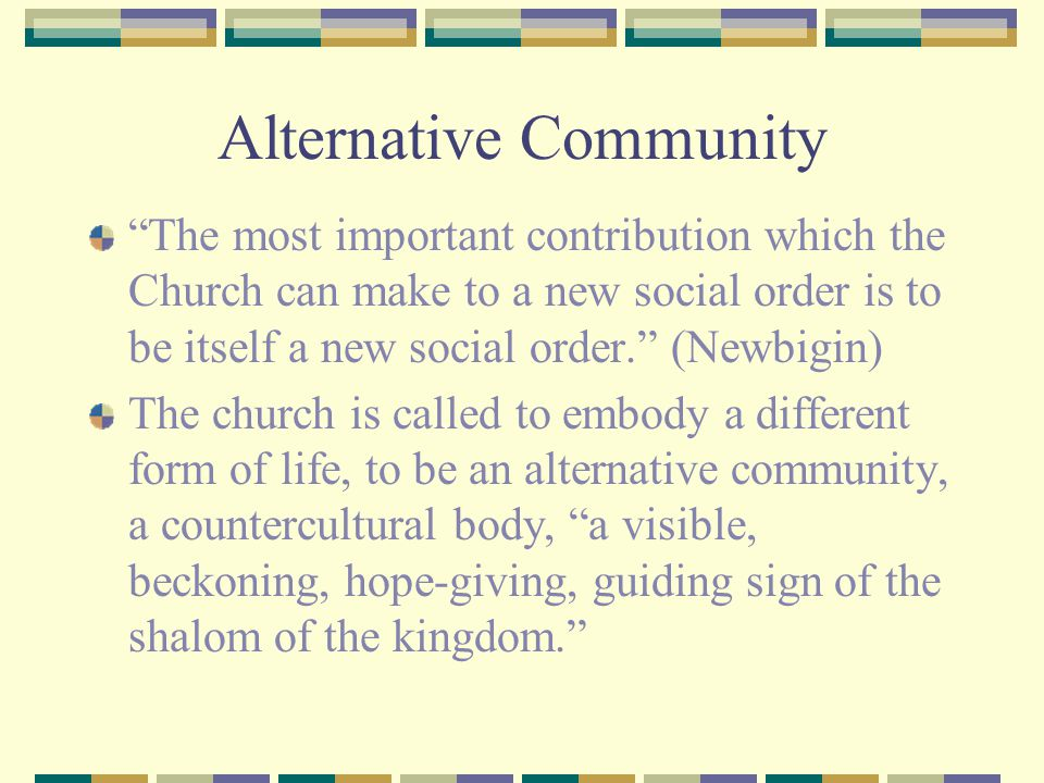 Alternative Community The most important contribution which the Church can make to a new social order is to be itself a new social order. (Newbigin) The church is called to embody a different form of life, to be an alternative community, a countercultural body, a visible, beckoning, hope-giving, guiding sign of the shalom of the kingdom.