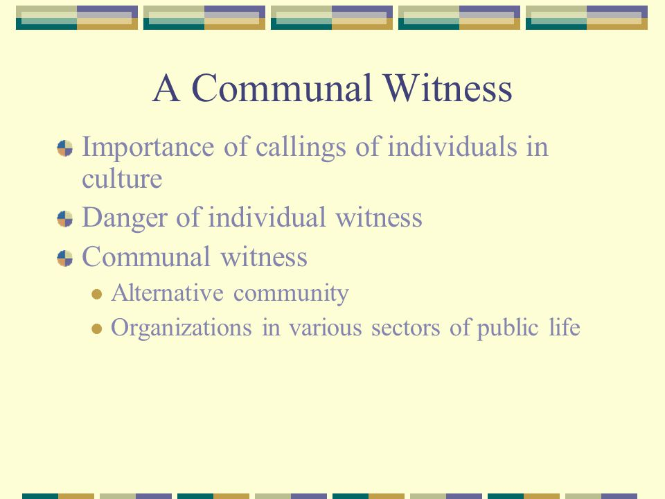A Communal Witness Importance of callings of individuals in culture Danger of individual witness Communal witness Alternative community Organizations in various sectors of public life