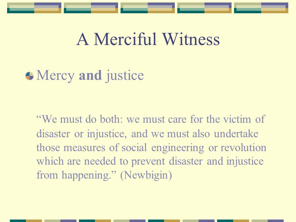 A Merciful Witness Mercy and justice We must do both: we must care for the victim of disaster or injustice, and we must also undertake those measures of social engineering or revolution which are needed to prevent disaster and injustice from happening. (Newbigin)