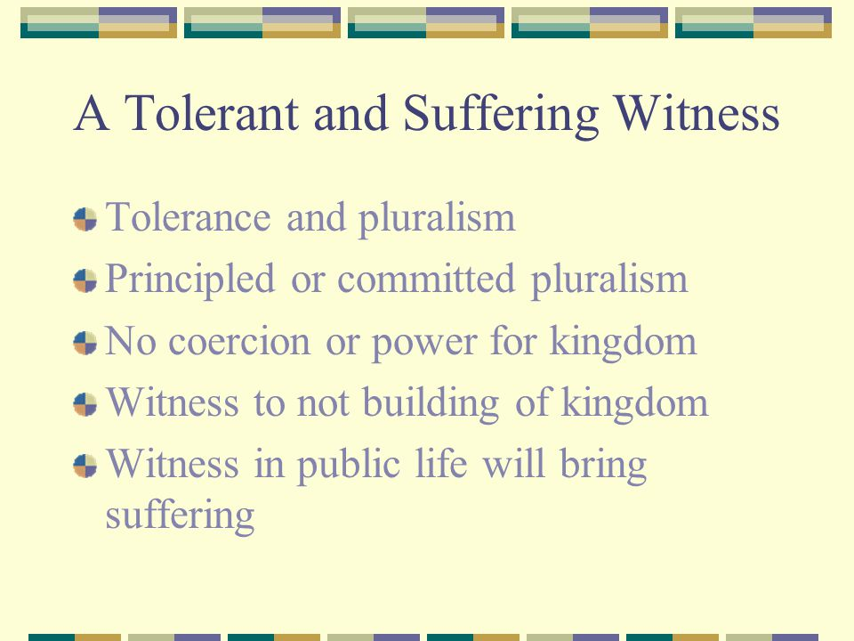A Tolerant and Suffering Witness Tolerance and pluralism Principled or committed pluralism No coercion or power for kingdom Witness to not building of kingdom Witness in public life will bring suffering