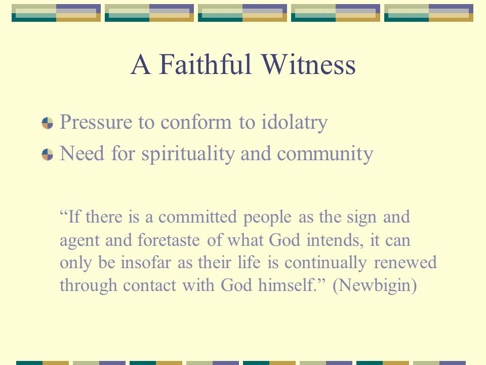 A Faithful Witness Pressure to conform to idolatry Need for spirituality and community If there is a committed people as the sign and agent and foretaste of what God intends, it can only be insofar as their life is continually renewed through contact with God himself. (Newbigin)