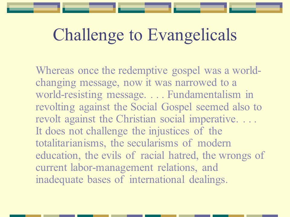 Challenge to Evangelicals Whereas once the redemptive gospel was a world- changing message, now it was narrowed to a world-resisting message....