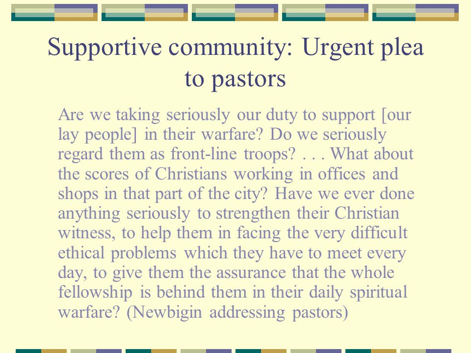 Supportive community: Urgent plea to pastors Are we taking seriously our duty to support [our lay people] in their warfare.
