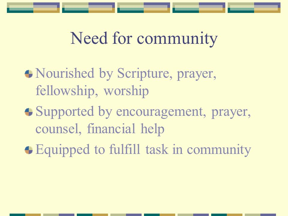 Need for community Nourished by Scripture, prayer, fellowship, worship Supported by encouragement, prayer, counsel, financial help Equipped to fulfill task in community