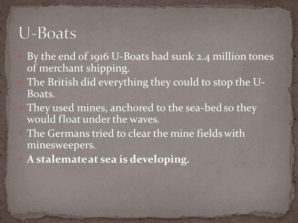 By the end of 1916 U-Boats had sunk 2.4 million tones of merchant shipping.