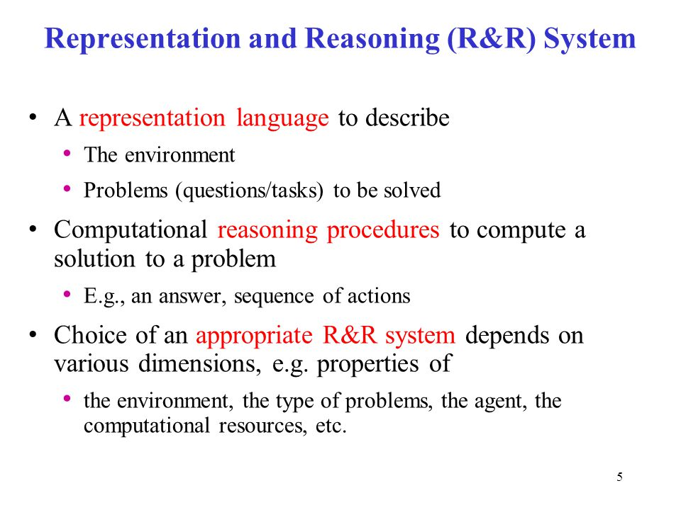 Representation and Reasoning (R&R) System A representation language to describe The environment Problems (questions/tasks) to be solved Computational