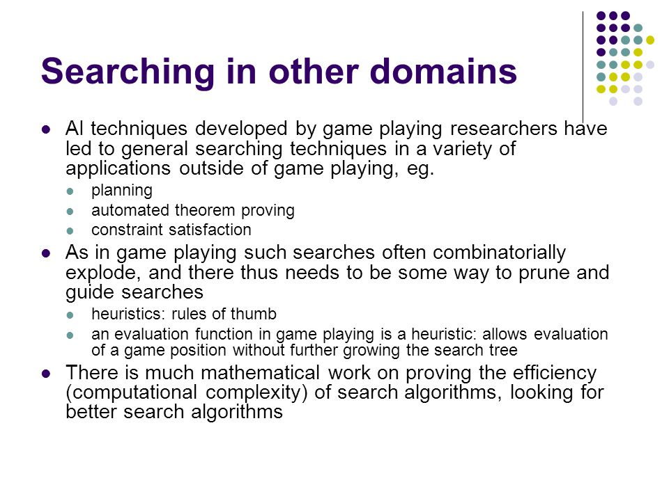 AI techniques developed by game playing researchers have led to general searching techniques in a variety of applications outside of game playing, eg.