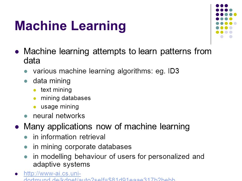 Machine learning attempts to learn patterns from data various machine learning algorithms: eg. ID3 data mining text mining mining databases usage mini