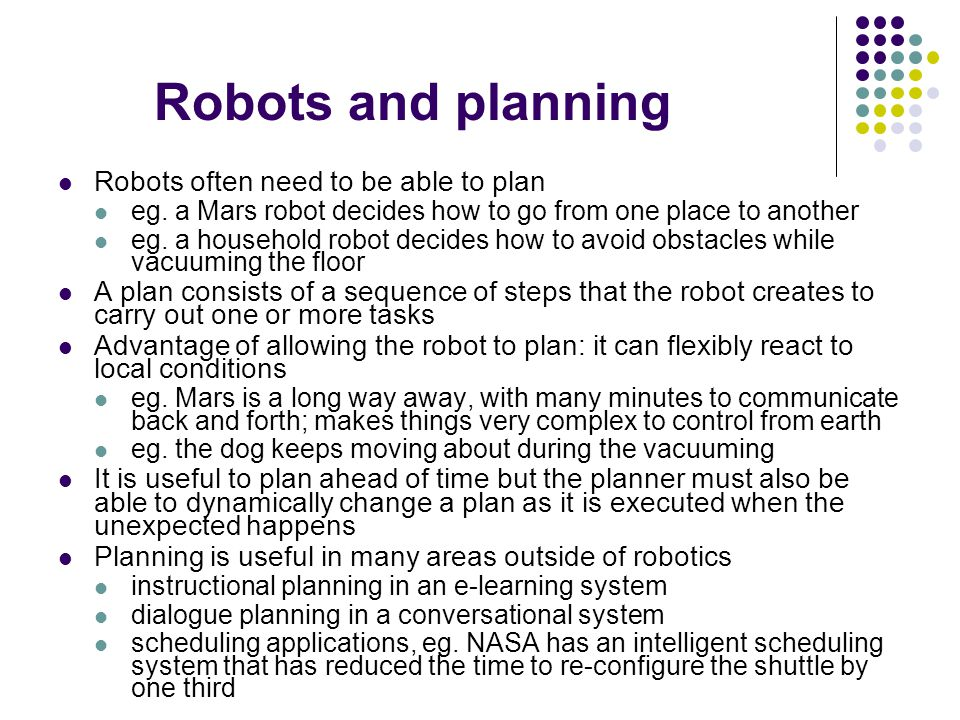 Robots often need to be able to plan eg. a Mars robot decides how to go from one place to another eg. a household robot decides how to avoid obstacles