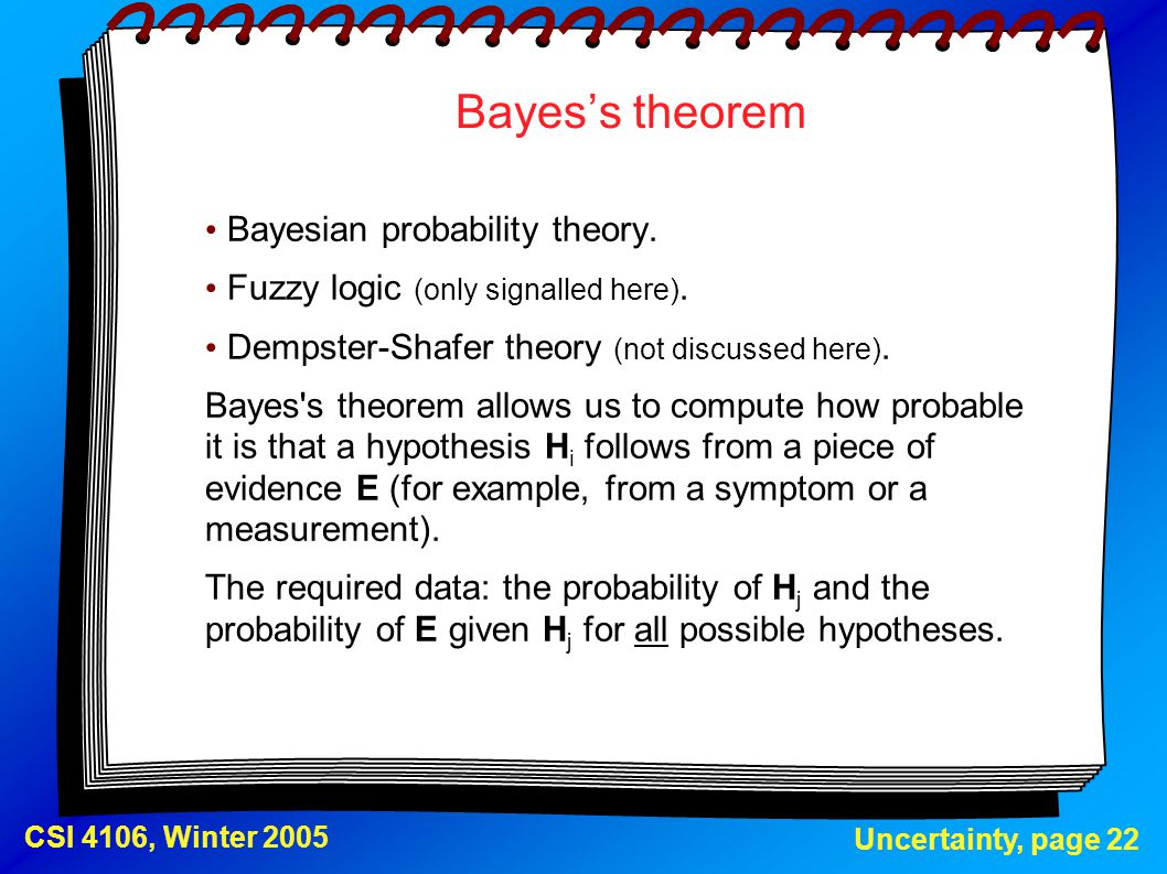 Uncertainty, page 22 CSI 4106, Winter 2005 Bayes's theorem Bayesian probability theory. Fuzzy logic (only signalled here). Dempster-Shafer theory (not