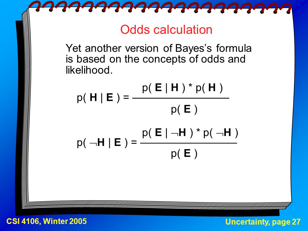 Uncertainty, page 27 CSI 4106, Winter 2005 Odds calculation Yet another version of Bayes's formula is based on the concepts of odds and likelihood. p(