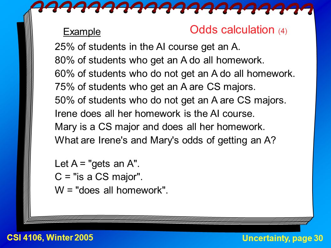 Uncertainty, page 30 CSI 4106, Winter 2005 Odds calculation (4) 25% of students in the AI course get an A. 80% of students who get an A do all homewor
