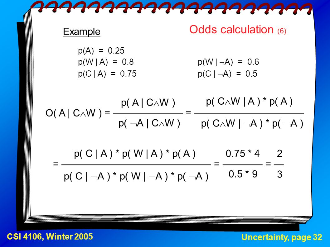 Uncertainty, page 32 CSI 4106, Winter 2005 Odds calculation (6) p(A) = 0.25 p(W | A) = 0.8p(W | ¬ A) = 0.6 p(C | A) = 0.75p(C | ¬ A) = 0.5 Example O(